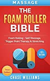 Foam Rolling: The Foam Roller Bible: Foam Rolling - Self Massage, Trigger Point Therapy & Stretching (Trigger Point, Tennis Ball, Myofascial, Deep Tissue, ... Points, Hip Flexors, Calisthenics Book 1)