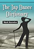 The Tap Dance Dictionary Reprint Edition by Mark Knowles [2012]