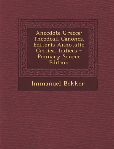 Anecdota Graeca: Theodosii Canones. Editoris Annotatio Critica. Indices - Primary Source Edition
