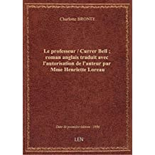 Le professeur / Currer Bell ; roman anglais traduit avec l'autorisation de l'auteur par Mme Henriett