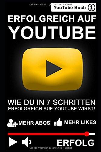 ERFOLGREICH AUF YOUTUBE: WIE DU IN 7 SCHRITTEN ERFOLGREICH AUF YOUTUBE WIRST!: Das YouTube Buch - Mehr Abonnenten, Aufrufe und Erfolg auf YouTube!