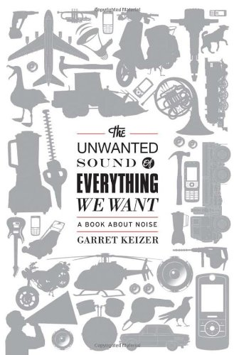 The Unwanted Sound of Everything We Want: A Book About Noise par Garret Keizer