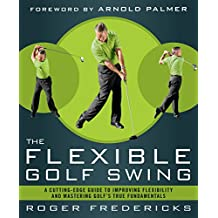 The Flexible Golf Swing: A Cutting-Edge Guide to Improving Flexibility and Lowering Your Score on the Golf Course