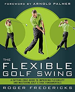 The Flexible Golf Swing: A Cutting-Edge Guide to Improving Flexibility and Lowering Your Score on the Golf Course par [Fredericks, Roger]