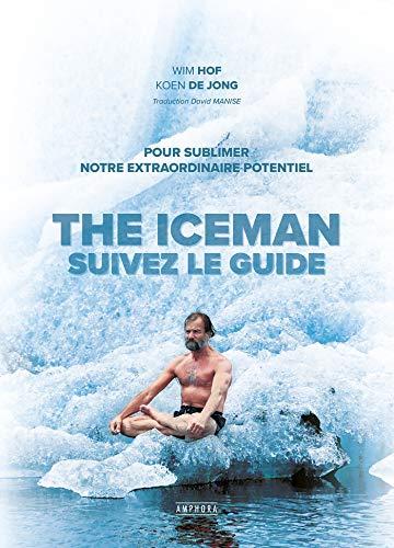 The Iceman - Suivez le guide !: Pour sublimer votre extraordinaire potentiel par Koen de Jong, Wim Hof