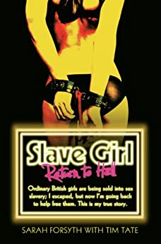 Slave Girl - Return to Hell: Ordinary British girls are being sold into sex slavery; I escaped, but now I'm going to help free them. This is my true story von [Forsyth, Sarah, Tate, Tim]