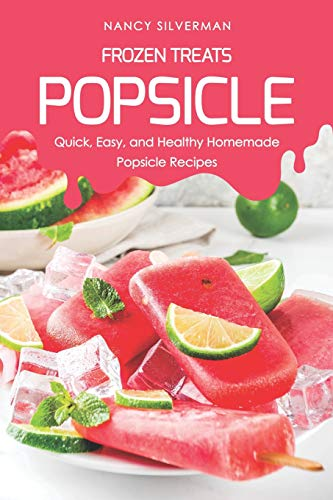 Frozen Treats - Popsicle: Quick, Easy, and Healthy Homemade Popsicle Recipes Tupperware Safe