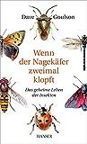 Wenn der Nagekäfer zweimal klopft: Das geheime Leben der Insekten - Dave Goulson