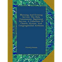 Morning And Evening Service. The Holy Communion, Baptismal Service, A Collection Of Chants, Hymns, And Congregational Anthems