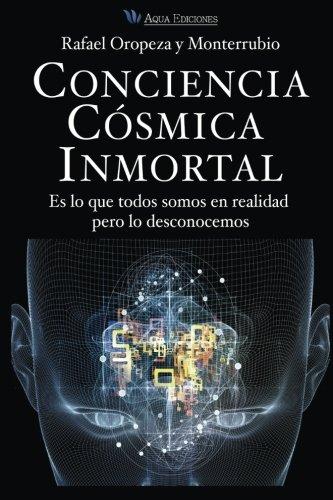 Conciencia Cosmica Universal: Es lo que todos somos en realidad pero lo desconocemos por Mr. Rafael Oropeza y Monterrubio