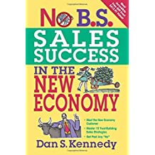 No B.S. Sales Success in The New Economy (NO BS) by Dan S. Kennedy (2010-01-01)