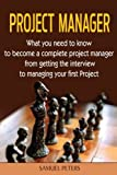 Project Manager: All you need to be a complete project manager (Manager, Leadership, Project, Events Manager) by Samuel Peters (2016-06-29)
