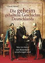 Die geheim gehaltene Geschichte Deutschlands: Was bis heute von Historikern verschwiegen wird hier kaufen