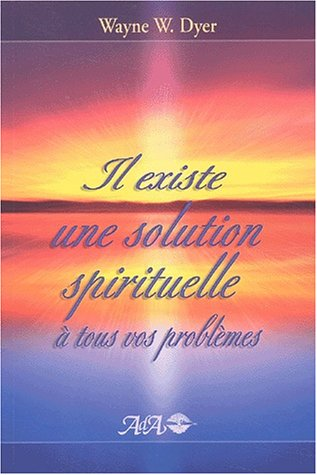 Il existe une solution spirituelle à tous vos problèmes par Dr Wayne W. Dyer