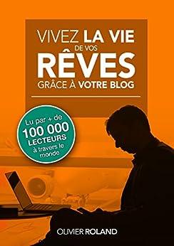 Vivez la vie de vos rêves grâce à votre blog (French Edition) von [Roland, Olivier]