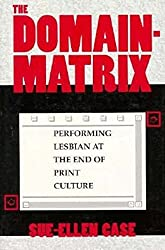 The Domain-Matrix: Performing Lesbian at the End of Print Culture (Theories of Representation and Difference)