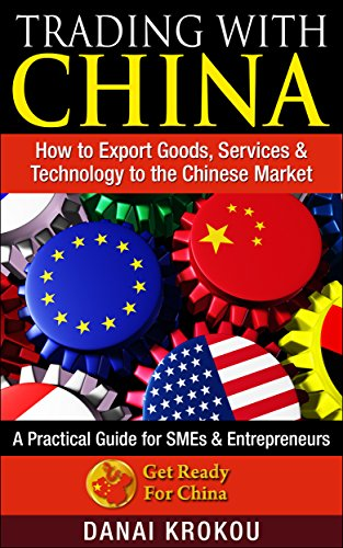 TRADING WITH CHINA: How To Export Goods, Services & Technology to the Chinese Market: A Practical Guide for SMEs & Entrepreneurs (The GET READY FOR CHINA Business Series) (English Edition)