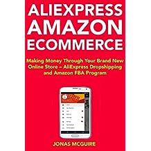 AliExpress Amazon Ecommerce: Making Money Through Your Brand New Online Store – AliExpress Dropshipping and Amazon FBA Program (English Edition)
