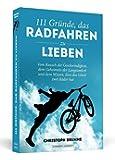 111 Gründe, das Radfahren zu lieben: Vom Rausch der Geschwindigkeit, dem Geheimnis der Langsamkeit und dem Wissen, dass das Glück zwei Räder hat