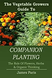 Companion Planting: The Vegetable Gardeners Guide To The Role Of Flowers, Herbs, And Organic Thinking by James Paris (2014-05-22)
