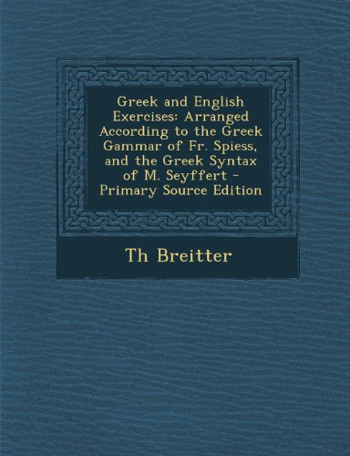Greek and English Exercises: Arranged According to the Greek Gammar of Fr. Spiess, and the Greek Syntax of M. Seyffert