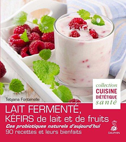 Lait fermenté, kéfirs de lait et de fruits : Des probiotiques naturels d'aujourd'hui, 90 recettes et leurs bienfaits