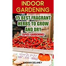 Indoor Gardening: 15 Best Fragrant Herbs To Grow And Dry : (Spice Gardening) (English Edition)