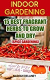 Indoor Gardening: 15 Best Fragrant Herbs To Grow And Dry : (Spice Gardening)
