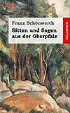 Sitten und Sagen aus der Oberpfalz - Franz Schönwerth