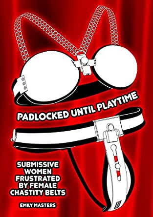Padlocked Until Playtime: Submissive Women Frustrated By