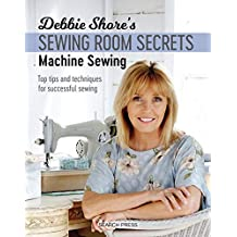 Debbie Shore's Sewing Room Secrets: Machine Sewing: Top tips and techniques for successful sewing