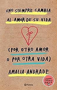 Uno Siempre Cambia Al Amor de Su Vida . Incluye Capatulo Nuevo. par Amalia Andrade Arango