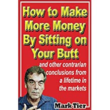 How to Make More Money By Sitting on Your Butt: and other contrarian conclusions from a lifetime in the markets