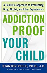 Addiction-proof Your Child: A Realistic Approach to Preventing Drug, Alcohol, and Other Dependencies