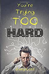 You're Trying Too Hard: The Direct Path to What Already Is by Joey Lott (2014-12-08)
