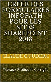 Créer des formulaires InfoPath pour les sites SharePoint 2013: Travaux Pratiques Corrigés par [COUDERC, Claude]