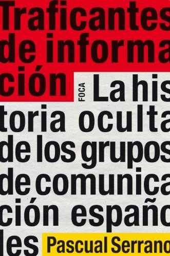 Traficantes de información. La historia oculta de los grupos de comunicación españoles (Investigación) por Pascual Serrano