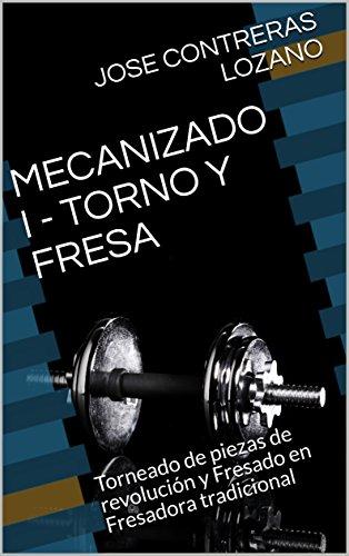 MECANIZADO I - TORNO Y FRESA: Torneado de piezas de revolución y Fresado en Fresadora tradicional por JOSE CONTRERAS LOZANO