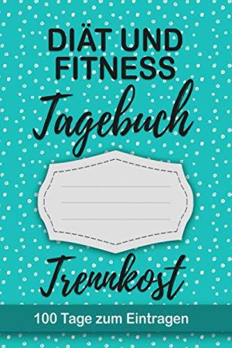 Diät und Fitness Tagebuch Trennkost: Abnehmtagebuch 100 Tage zum eintragen von Ergebnissen der Diät,Sport Fitness,einer entgiften und Trennkost ... Journals als Trennkost Begleittagebuch