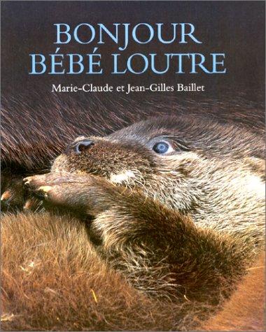 Bonjour bébé loutre par Marie-Claude Baillet, Jean-Gilles Baillet