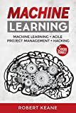 Machine Learning: Your Ultimate Guide on Machine Learning, Agile Project Management AND Hacking - A Three Book Bundle (Adware, Malware, Neural Networks, ... Management, Hacking) (English Edition)