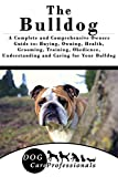 The Bulldog: A Complete and Comprehensive Owners Guide to: Buying, Owning, Health, Grooming, Training, Obedience, Understanding and Caring for Your Bulldog ... Caring for a Dog from a Puppy to Old Age)
