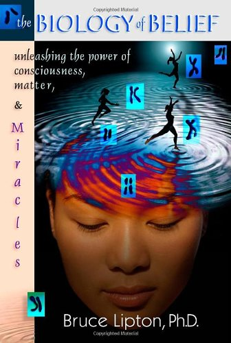 The Biology Of Belief: Unleashing The Power Of Consciousness, Matter And Miracles por Bruce H., Ph.D. Lipton