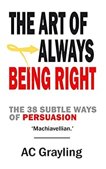 The Art of Always Being Right: The 38 Subtle Ways of Persuasion: 38 Ways to Win an Argument von [Grayling, A.C., Schopenhauer, Arthur]