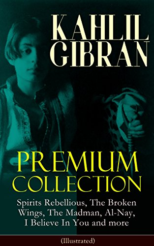 Kahlil Gibran Premium Collection: Spirits Rebellious, The Broken Wings, The Madman, Al-nay, I Believe In You And More (illustrated): Inspirational Books, ... Paintings Of Khalil Gibran por Kahlil Gibran Gratis