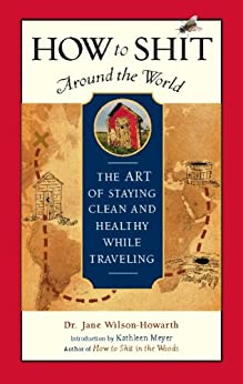 How to Shit Around the World: The Art of Staying Clean and Healthy While Traveling (Travelers' Tales Guides) by [Wilson-Howarth, Jane]