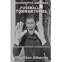 WAHRHEITEN ÜBER DAS FUSSBALL-TORWARTSPIEL: FACHLICH-KRITISCH-UNANGEPASST