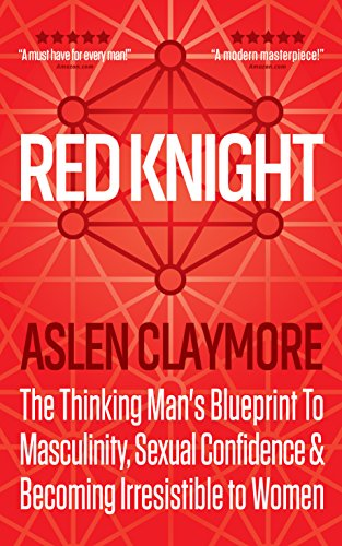 Red Knight: The Thinking Mans Blueprint To Masculinity, Sexual Confidence & Becoming Irresistible to