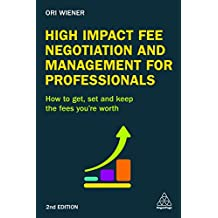 High Impact Fee Negotiation and Management for Professionals: How to Get, Set, and Keep the Fees You're Worth