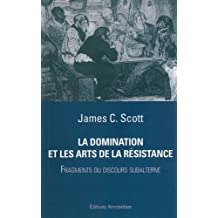 La Domination et les arts de la résistance : Fragments du discours subalterne